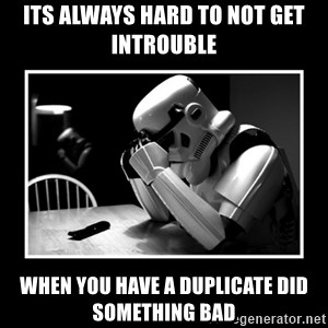 Sad Trooper - its always hard to not get introuble   when you have a duplicate did something bad