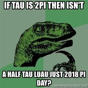 Philosoraptor - If tau is 2pi then isn't a half tau luau just 2018 pi day?