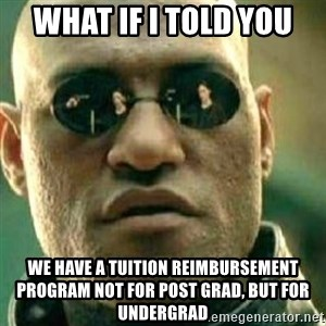 What If I Told You - what if i told you we have a Tuition Reimbursement Program not for Post grad, but for undergrad