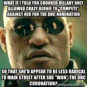 "What If I Told You - What if i told you crooked hillary only allowed crazy bernie to ""compete"" against her for the DNC nomination so that she'd appear to be less radical to main street after she ""won"" the dnc coronation?"