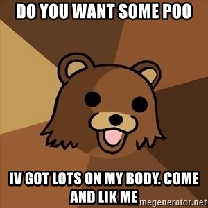 Pedobear - DO YOU WANT SOME POO IV GOT LOTS ON MY BODY. COME AND LIK ME