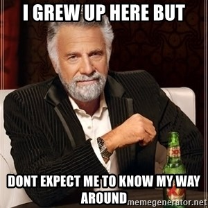 The Most Interesting Man In The World - I grew up here but Dont expect me to know my way around