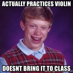 Bad Luck Brian - Actually practices violin doesnt bring it to class