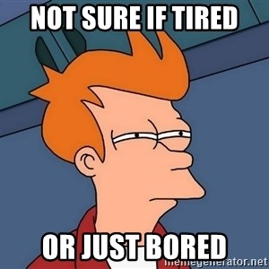 Futurama Fry - NOT sure if tired or just bored