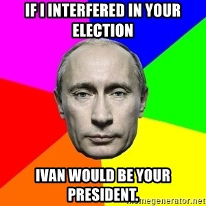 Putin Says - If I interfered in your election Ivan would be your President.