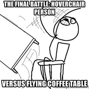 Desk Flip Rage Guy - the final battle: hoverchair person versus flying coffee table
