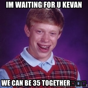 Bad Luck Brian - Im waiting for u kevan We can be 35 together👬👬👬