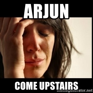 First World Problems - ARJUN COME UPSTAIRS