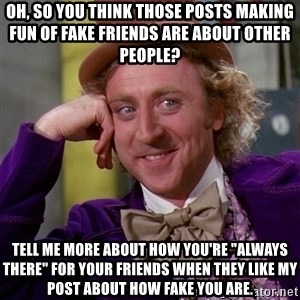 """Willy Wonka - Oh, so you think those posts making fun of fake friends are about other people? tell me more about how you're """"always there"""" for your friends when they like my post about how fake you are."""