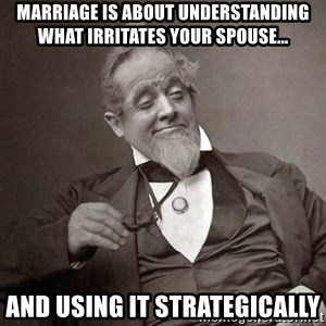 1889 [10] guy - Marriage is about understanding what irritates your spouse... and using it strategically