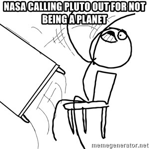 Desk Flip Rage Guy - NASA calling Pluto out for not being a planet
