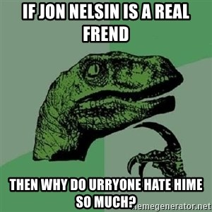 Philosoraptor - if jon nelsin is a real frend then why do urryone hate hime so much?