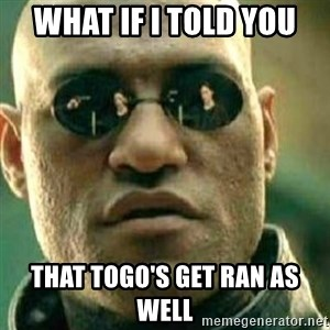 What If I Told You - what if i told you that togo's get ran as well