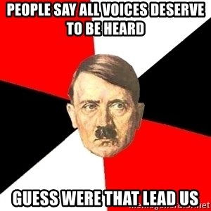 Advice Hitler - People say all voices deserve to be heard  Guess were that lead us