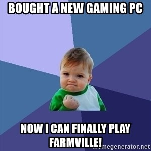 Success Kid - bought a new gaming pc Now i can finally play farmville!