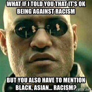What If I Told You - what if i told you that it's ok being against racism but you also have to mention black, asian... racism?