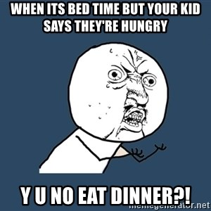 Y U No - When its bed time but your kid says they're hungry Y U NO EAT DINNER?!