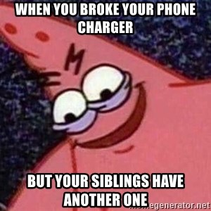 Evil patrick125 - When you broke your phone charger But your siblings have another one