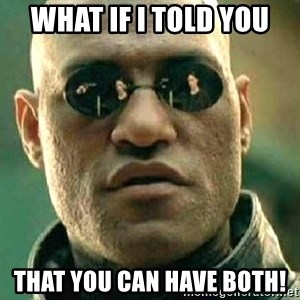 What if I told you / Matrix Morpheus - What if I told you that you can have both!