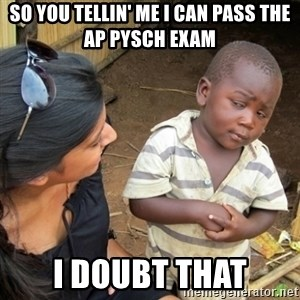 Skeptical 3rd World Kid - so you tellin' me I can pass the AP Pysch Exam I doubt that