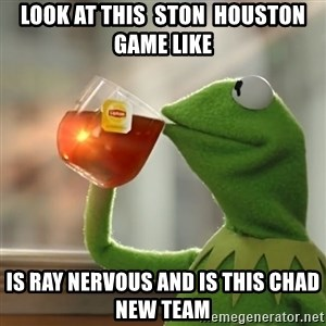 Kermit The Frog Drinking Tea - Look at this  STON  Houston game like Is Ray nervous and is this Chad new team