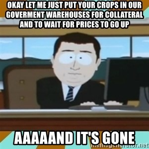 And it's gone - okay let me just put your crops in our goverment warehouses for collateral and to wait for prices to go up aaaaand it's gone
