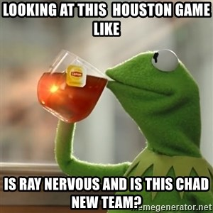 Kermit The Frog Drinking Tea - Looking at this  Houston game like Is ray nervous and is this Chad new team?