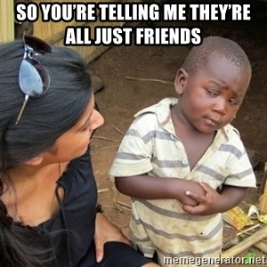 Skeptical 3rd World Kid - So you're telling me they're all just friends