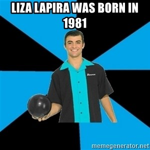 Annoying Bowler Guy  - Liza Lapira was born in 1981