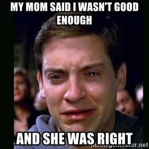 crying peter parker - my mom said I wasn't good enough and she was right