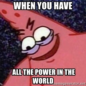 Evil patrick125 - When you have  all the power in the world