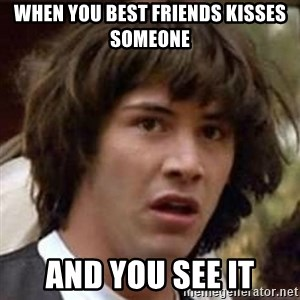 Conspiracy Keanu - When you best friends kisses someone And you see it