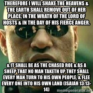 What If I Told You - Therefore I will shake the heavens & the earth shall remove out of her place, in the wrath of the Lord of Hosts & in the day of his fierce anger. & it shall be as the chased roe & as a sheep that no man taketh up they shall every man turn to his own people, & flee every one into his own land (Isaiah 13:13-14)