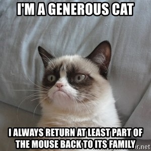 Grumpy cat good - I'm a generous cat I always return at least part of the mouse back to its family