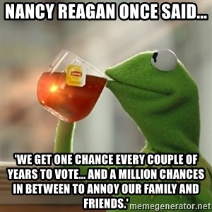 Kermit The Frog Drinking Tea - Nancy Reagan once said... 'We get one chance every couple of years to vote... and a million chances in between to annoy our family and friends.'