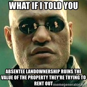 What if I told you / Matrix Morpheus - what if i told you absentee landownership ruins the value of the property they're trying to rent out