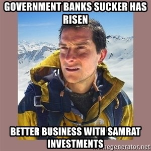 Bear Grylls Piss - Government banks sucker has risen Better business with Samrat Investments