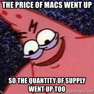 Evil patrick125 - the price of macs went up so the quantity of supply went up too