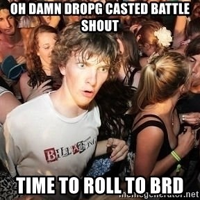 Sudden Realization Ralph - OH DAMN DROPG CASTED BATTLE SHOUT Time to roll to BRD