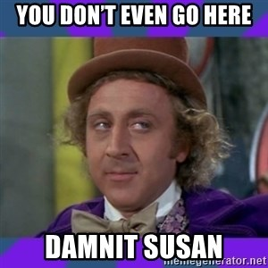 Sarcastic Wonka - You don't even go here Damnit Susan
