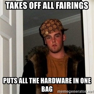 Scumbag Steve - takes off all fairings puts all the hardware in one bag