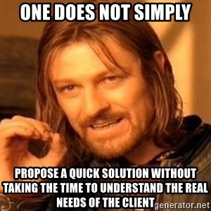 One Does Not Simply - One does not simply Propose a quick solution without taking the time to understand the real needs of the client