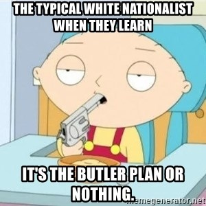 Suicide Stewie - The typical white nationalist when they learn it's the Butler Plan or nothing.