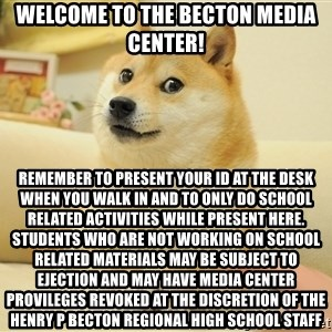 so doge - Welcome to the becton media center! Remember to present your id at the desk when you walk in and to only do school related activities while present here. Students who are not working on school related materials may be subject to ejection and may have media center provileges revoked at the discretion of the henry p becton regional high school staff