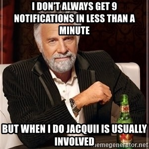 The Most Interesting Man In The World - I don't always get 9 notifications in less than a minute but when I do Jacquii is usually involved