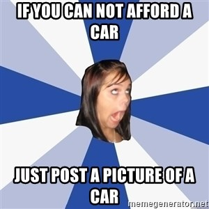 Annoying Facebook Girl - IF YOU CAN NOT AFFORD A CAR JUST POST A PICTURE OF A CAR
