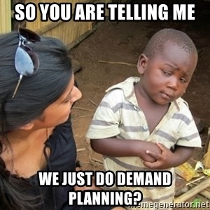 Skeptical 3rd World Kid - So you are telling me we just do demand planning?