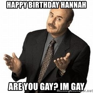 Dr. Phil - HAPPY BIRTHDAY HANNAH are you gay? im gay