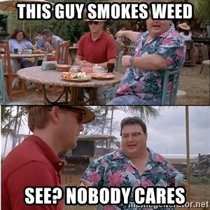 See? Nobody Cares - This guy smokes weed See? Nobody cares