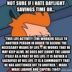 """Fry squint - not sure if i hate daylight savings time or... """"This life activity [the worker] sells to another person in order to secure the necessary means of life. ... He works that he may keep alive. He does not count the labor itself as a part of his life; it is rather a sacrifice of his life. It is a commodity that he has auctioned off to another.""""  Marx, Wage Labour and Capital (1847)"""